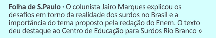 Folha de S.Paulo - O colunista Jairo Marques explicou os desafios em torno da realidade dos surdos no Brasil e a importância do tema proposto pela redação do Enem. O texto deu destaque ao Centro de Educação para Surdos Rio Branco.