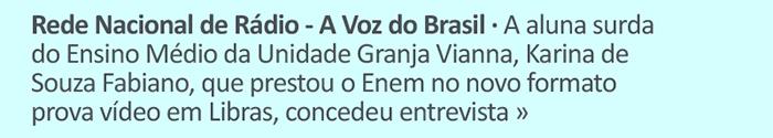 Rede Nacional de Rádio - A Voz do Brasil - A aluna surda do Ensino Médio da Unidade Granja Vianna, Karina de Souza Fabiano, que prestou o Enem no novo formato prova vídeo em Libras, concedeu entrevista.