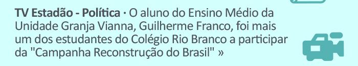 """TV Estadão - O aluno do Ensino Médio da Unidade Granja Vianna, Guilherme Franco, foi mais um dos estudantes do Colégio Rio Branco a participar da """"Campanha Reconstrução do Brasil""""."""