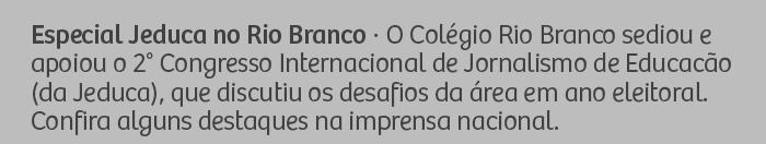 Especial Jeduca no Rio Branco - O Colégio Rio Branco sediou e apoiou o 2° Congresso Internacional de Jornalismo de Educacão (da Jeduca), que discutiu os desafios da área em ano eleitoral. Confira alguns destaques na imprensa nacional.