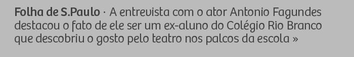 Folha de S.Paulo - A entrevista com o ator Antonio Fagundes destacou o fato de ele ser um ex-aluno do Colégio Rio Branco que descobriu o gosto pelo teatro nos palcos da escola.