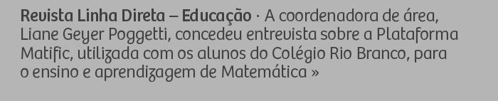 Revista Linha Direta – Educação - A coordenadora de área, Liane Geyer Poggetti, concedeu entrevista sobre a Plataforma Matific, utilizada com os alunos do Colégio Rio Branco, para o ensino e aprendizagem de Matemática.