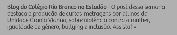 Blog do Colégio Rio Branco no Estadão - O post dessa semana destaca a produção de curtas-metragens realizada por alunos da Unidade Granja Vianna sobre violência contra a mulher, igualdade de gênero, bullying e inclusão. Assista!