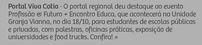 Portal Viva Cotia - O portal regional deu destaque ao evento Profissão & Futuro + Encontro Educa, que acontecerá na unidade Granja Vianna, no dia 18/10, para estudantes de escolas públicas e privadas, com palestras, oficinas práticas, exposição de universidades e food trucks. Confira!