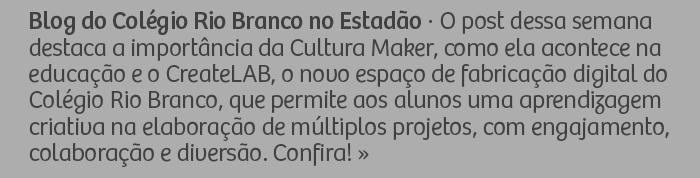 Blog do Colégio Rio Branco no Estadão - O post dessa semana destaca a importância da Cultura Maker, como ela acontece na educação e o CreateLAB, o novo espaço de fabricação digital do Colégio Rio Branco, que permite aos alunos uma aprendizagem criativa na elaboração de múltiplos projetos, com engajamento, colaboração e diversão. Confira!