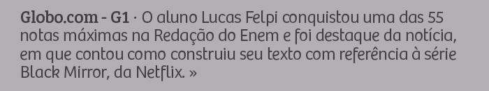 Globo.com - G1 - O aluno Lucas Felpi conquistou uma das 55 notas máximas na Redação do Enem e foi destaque da notícia, em que contou como construiu seu texto com referência à série Black Mirror, da Netflix.