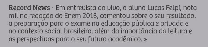 Record News – Em entrevista ao vivo, o aluno Lucas Felpi, nota mil na redação do Enem 2018, comentou sobre o seu resultado, a preparação para o exame na educação pública e privada e no contexto social brasileiro, além da importância da leitura e as perspectivas para o seu futuro acadêmico.
